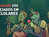 Tecnocast 096 – Viciados em celulares