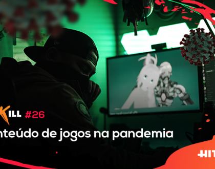 Hit Kill 26 – Conteúdo de jogos na pandemia